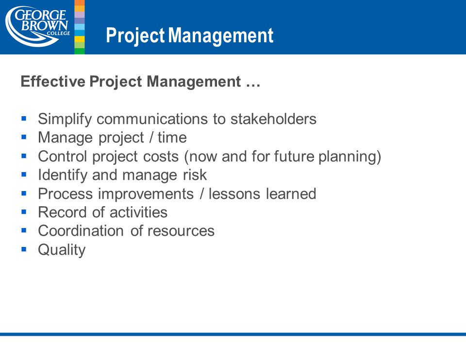 Project Management Effective Project Management …  Simplify communications to stakeholders  Manage project / time  Control project costs (now and for future planning)  Identify and manage risk  Process improvements / lessons learned  Record of activities  Coordination of resources  Quality