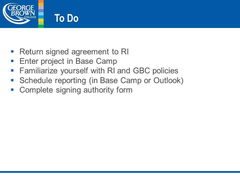 To Do  Return signed agreement to RI  Enter project in Base Camp  Familiarize yourself with RI and GBC policies  Schedule reporting (in Base Camp or Outlook)  Complete signing authority form