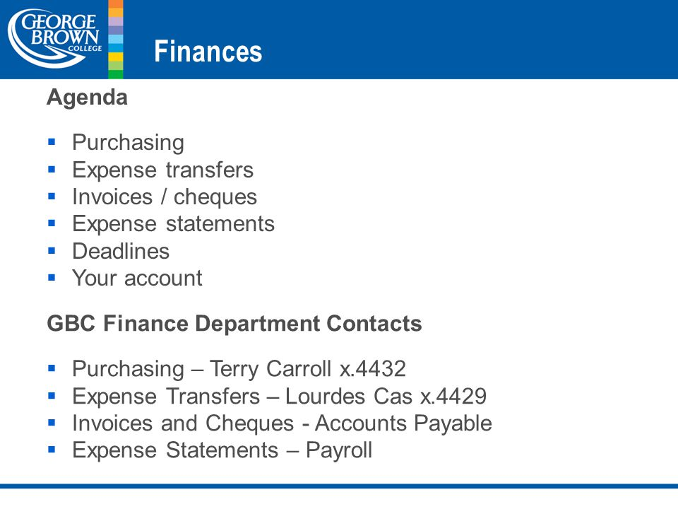 Finances GBC Finance Department Contacts  Purchasing – Terry Carroll x.4432  Expense Transfers – Lourdes Cas x.4429  Invoices and Cheques - Accounts Payable  Expense Statements – Payroll Agenda  Purchasing  Expense transfers  Invoices / cheques  Expense statements  Deadlines  Your account