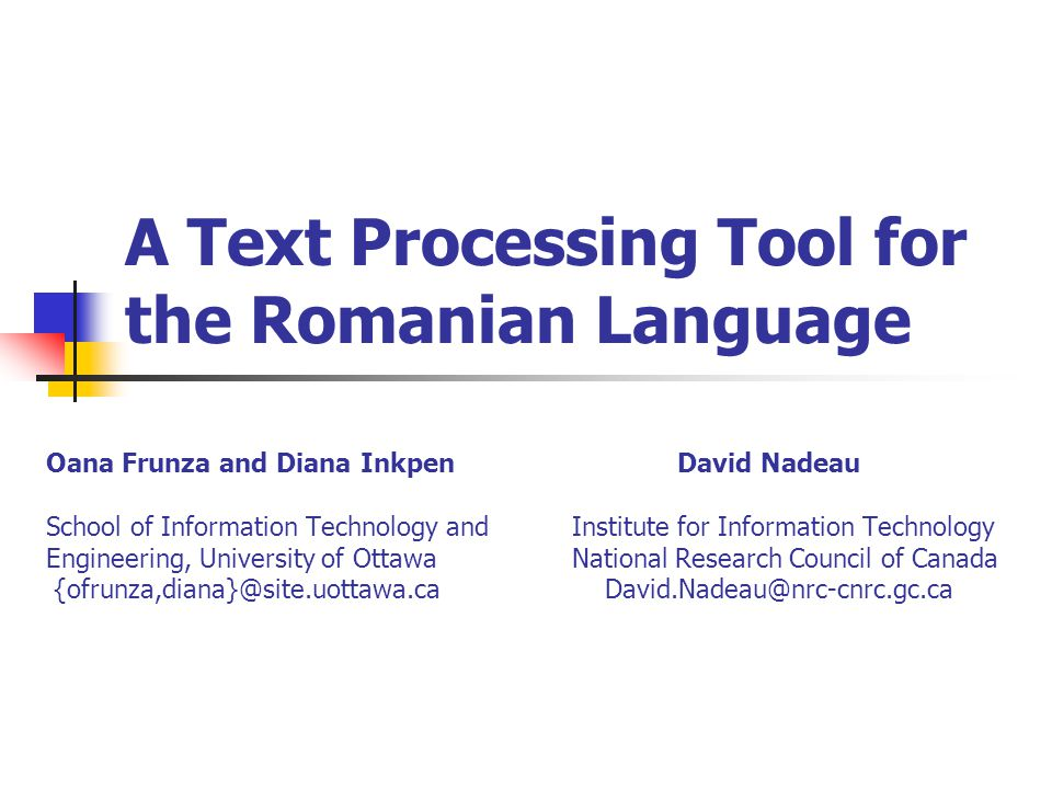 A Text Processing Tool for the Romanian Language Oana Frunza and Diana InkpenDavid Nadeau School of Information Technology and Institute for Information Technology Engineering, University of Ottawa National Research Council of Canada