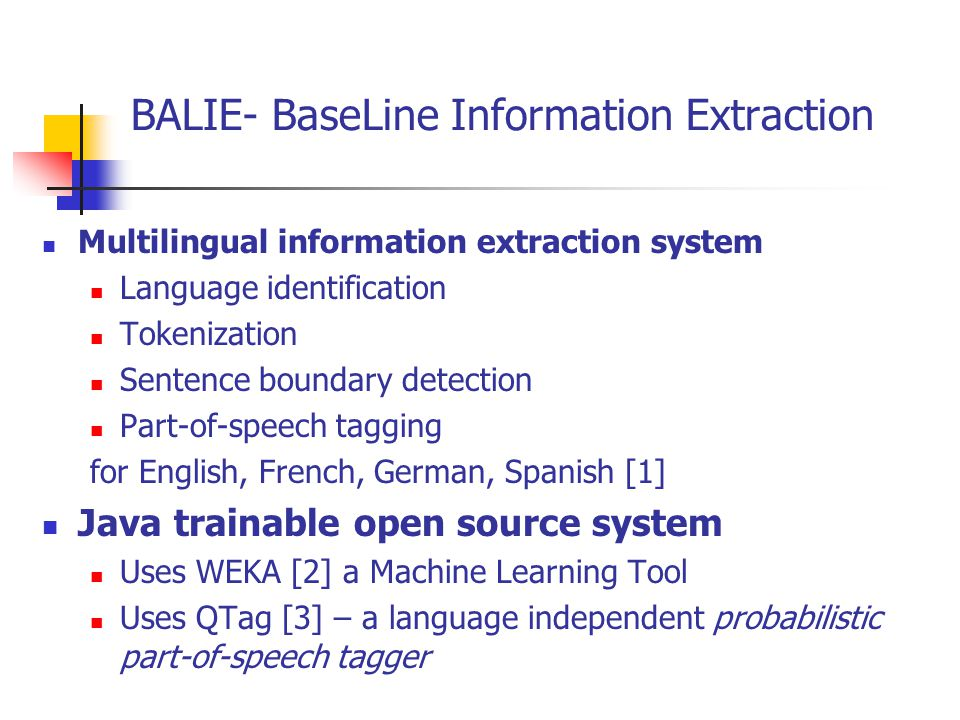 BALIE- BaseLine Information Extraction (cont.) Input Example 1.Introduction Information Extraction (IE) is the name given to any process which selectively structures and combines data which is found, explicitly stated or implied, in o ne or more texts.