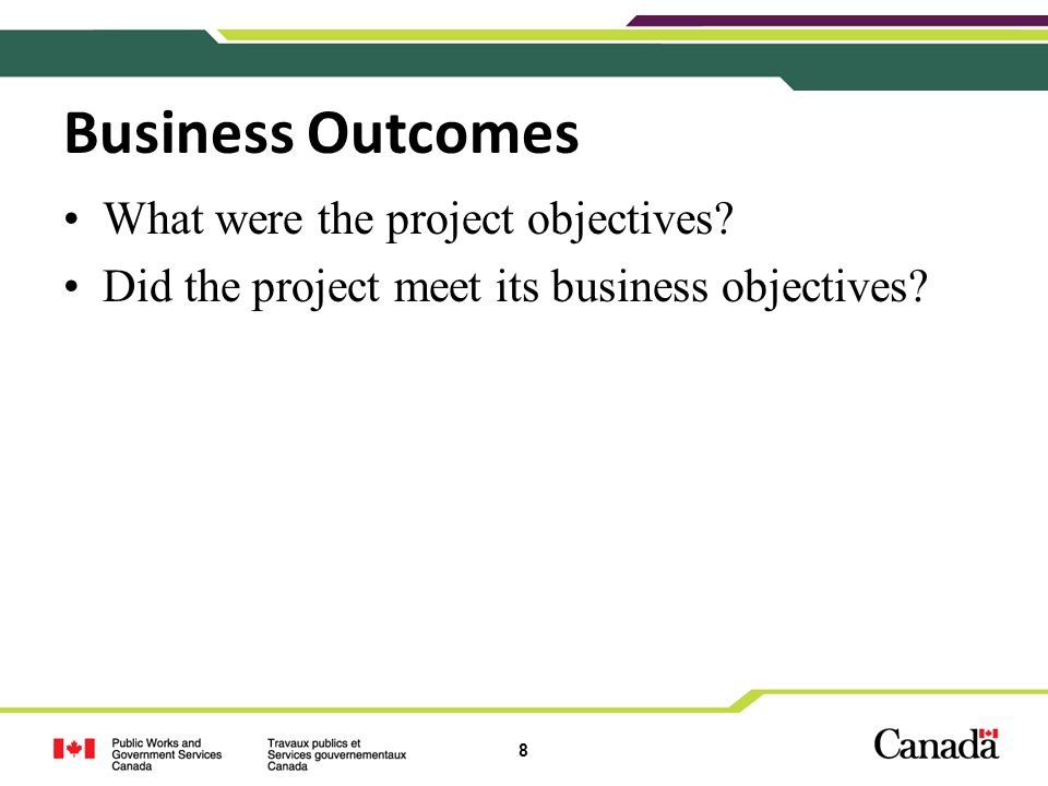 8 Business Outcomes What were the project objectives? Did the project meet its business objectives?