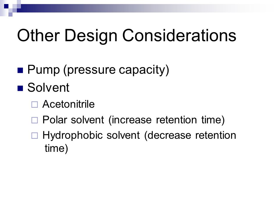 Other Design Considerations Pump (pressure capacity) Solvent  Acetonitrile  Polar solvent (increase retention time)  Hydrophobic solvent (decrease