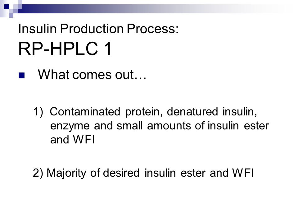 What comes out… 1) Contaminated protein, denatured insulin, enzyme and small amounts of insulin ester and WFI 2) Majority of desired insulin ester and