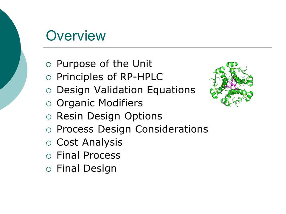 Overview  Purpose of the Unit  Principles of RP-HPLC  Design Validation Equations  Organic Modifiers  Resin Design Options  Process Design Considerations  Cost Analysis  Final Process  Final Design