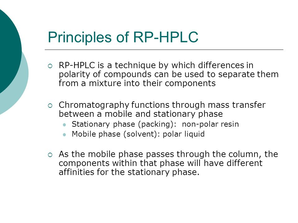 Principles of RP-HPLC  RP-HPLC is a technique by which differences in polarity of compounds can be used to separate them from a mixture into their components  Chromatography functions through mass transfer between a mobile and stationary phase Stationary phase (packing): non-polar resin Mobile phase (solvent): polar liquid  As the mobile phase passes through the column, the components within that phase will have different affinities for the stationary phase.