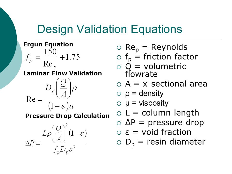 Design Validation Equations  Re p = Reynolds  f p = friction factor  Q = volumetric flowrate  A = x-sectional area  ρ = density  μ = viscosity  L = column length  ΔP = pressure drop  ε = void fraction  D p = resin diameter Ergun Equation Laminar Flow Validation Pressure Drop Calculation