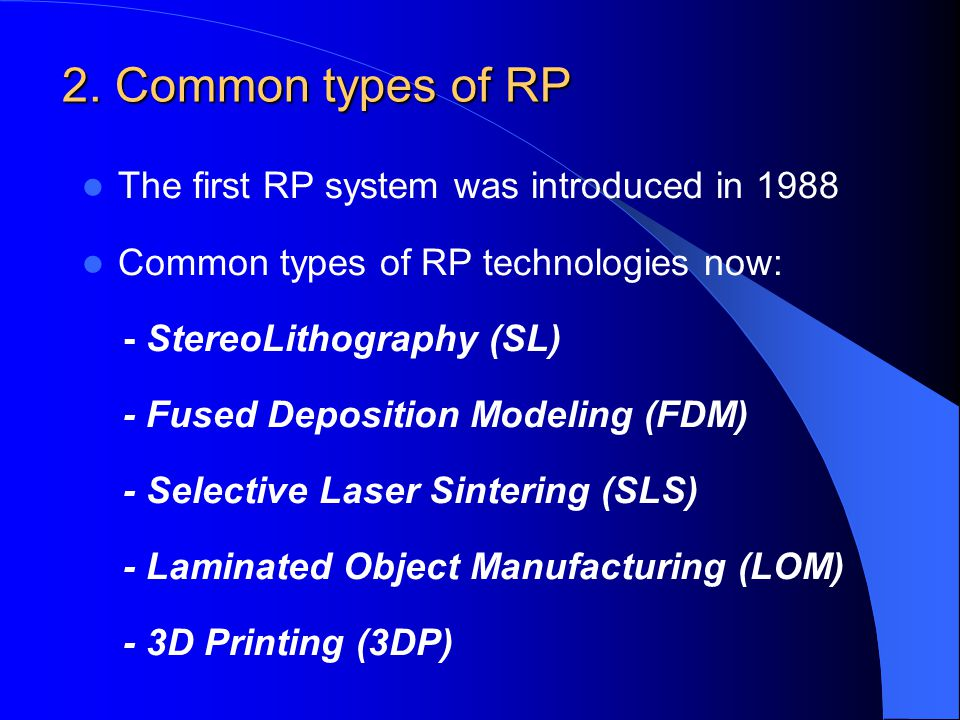 2. Common types of RP The first RP system was introduced in 1988 Common types of RP technologies now: - StereoLithography (SL) - Fused Deposition Mode