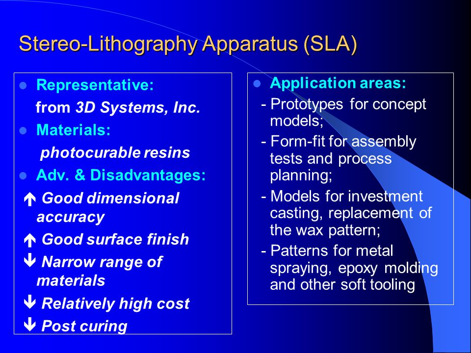 Stereo-Lithography Apparatus (SLA) Representative: from 3D Systems, Inc. Materials: photocurable resins Adv. & Disadvantages:  Good dimensional accur
