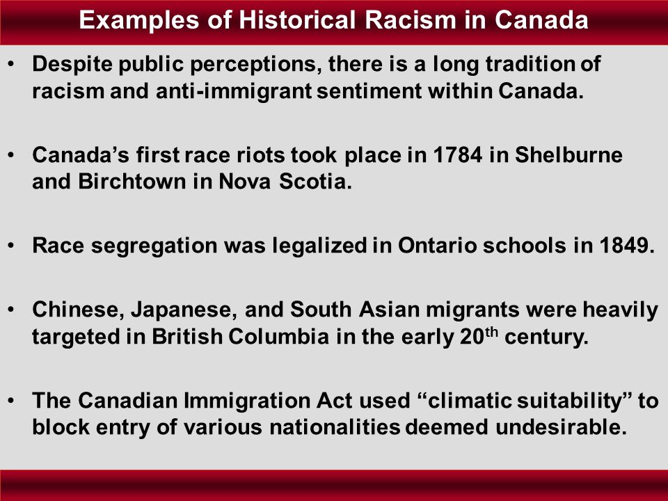 Despite public perceptions, there is a long tradition of racism and anti-immigrant sentiment within Canada. Canada's first race riots took place in 17