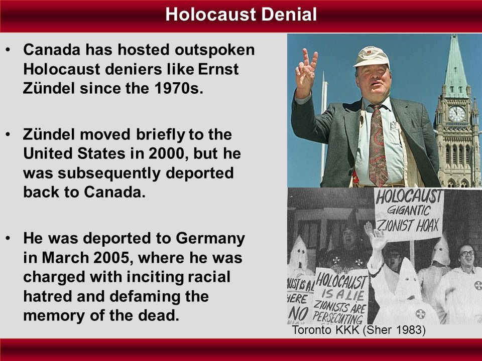 Holocaust Denial Canada has hosted outspoken Holocaust deniers like Ernst Zündel since the 1970s. Zündel moved briefly to the United States in 2000, b
