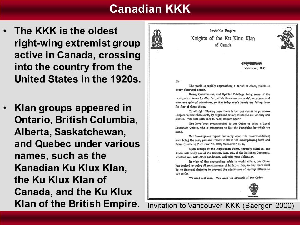 Canadian KKK The KKK is the oldest right-wing extremist group active in Canada, crossing into the country from the United States in the 1920s.