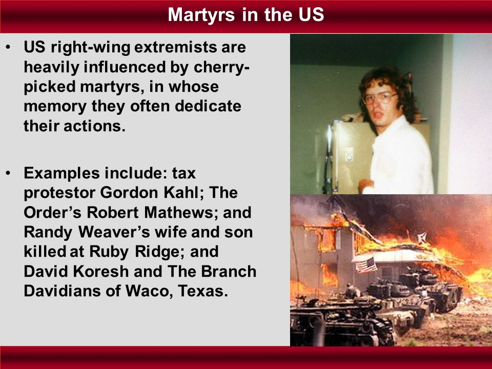 US right-wing extremists are heavily influenced by cherry- picked martyrs, in whose memory they often dedicate their actions. Examples include: tax pr