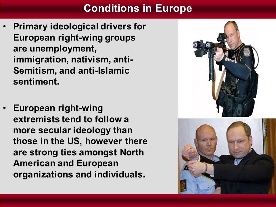 Primary ideological drivers for European right-wing groups are unemployment, immigration, nativism, anti- Semitism, and anti-Islamic sentiment. Europe