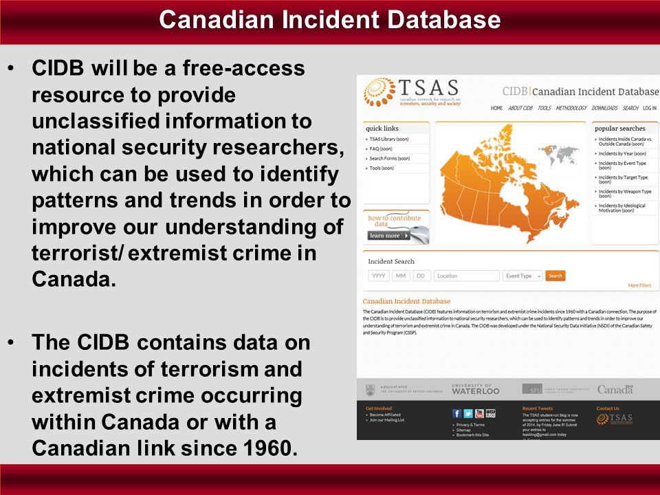 Canadian Incident Database CIDB will be a free-access resource to provide unclassified information to national security researchers, which can be used to identify patterns and trends in order to improve our understanding of terrorist/ extremist crime in Canada.