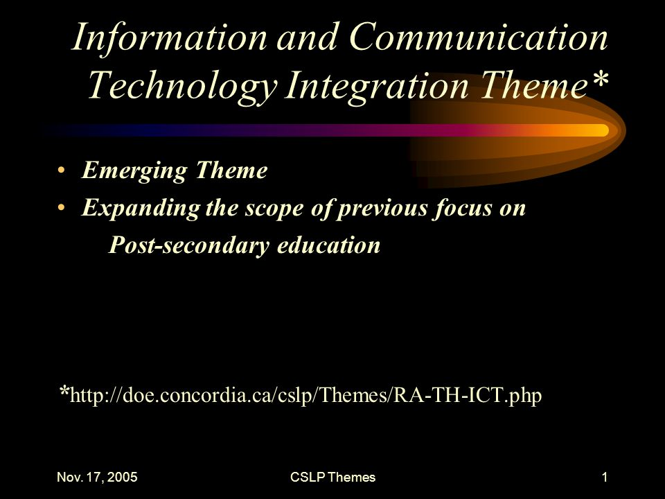 Nov. 17, 2005CSLP Themes1 Information and Communication Technology Integration Theme* Emerging Theme Expanding the scope of previous focus on Post-sec