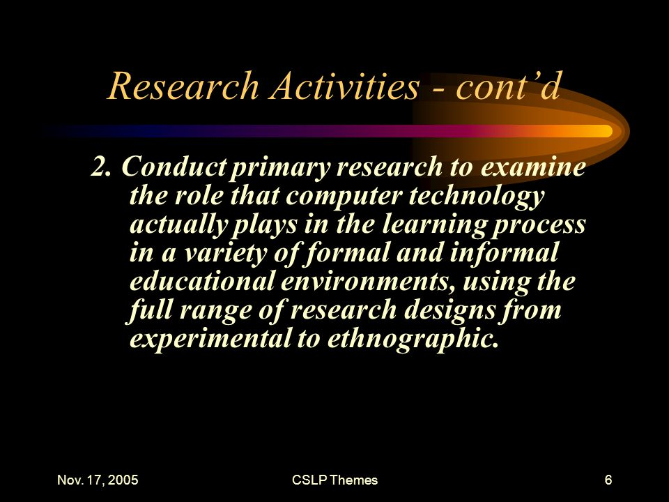 Nov. 17, 2005CSLP Themes6 Research Activities - cont'd 2. Conduct primary research to examine the role that computer technology actually plays in the