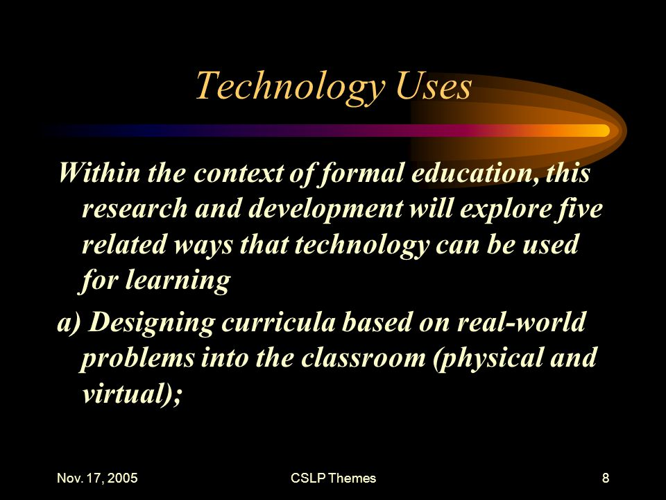 Nov. 17, 2005CSLP Themes8 Technology Uses Within the context of formal education, this research and development will explore five related ways that te