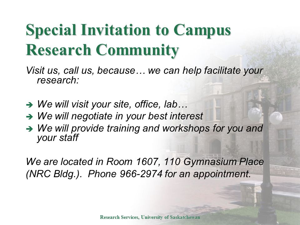 Research Services, University of Saskatchewan Special Invitation to Campus Research Community Visit us, call us, because… we can help facilitate your research:  We will visit your site, office, lab…  We will negotiate in your best interest  We will provide training and workshops for you and your staff We are located in Room 1607, 110 Gymnasium Place (NRC Bldg.).