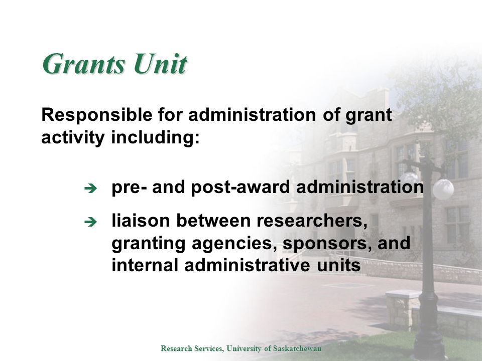 Research Services, University of Saskatchewan Grants Unit Responsible for administration of grant activity including:  pre- and post-award administration  liaison between researchers, granting agencies, sponsors, and internal administrative units