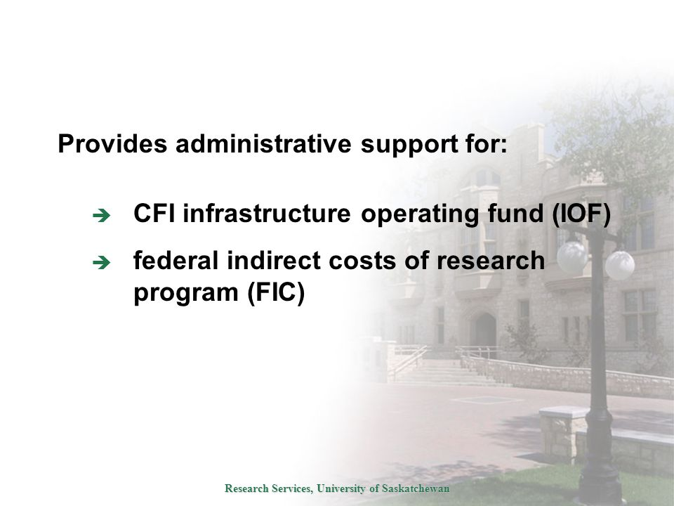 Research Services, University of Saskatchewan Provides administrative support for:  CFI infrastructure operating fund (IOF)  federal indirect costs of research program (FIC)