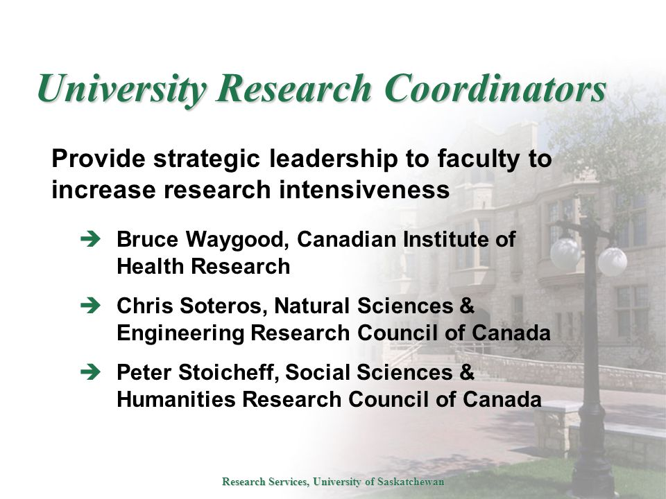 Research Services, University of Saskatchewan University Research Coordinators Provide strategic leadership to faculty to increase research intensiveness  Bruce Waygood, Canadian Institute of Health Research  Chris Soteros, Natural Sciences & Engineering Research Council of Canada  Peter Stoicheff, Social Sciences & Humanities Research Council of Canada