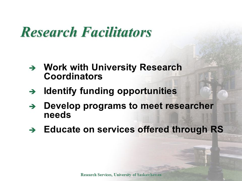 Research Services, University of Saskatchewan Research Facilitators  Work with University Research Coordinators  Identify funding opportunities  Develop programs to meet researcher needs  Educate on services offered through RS