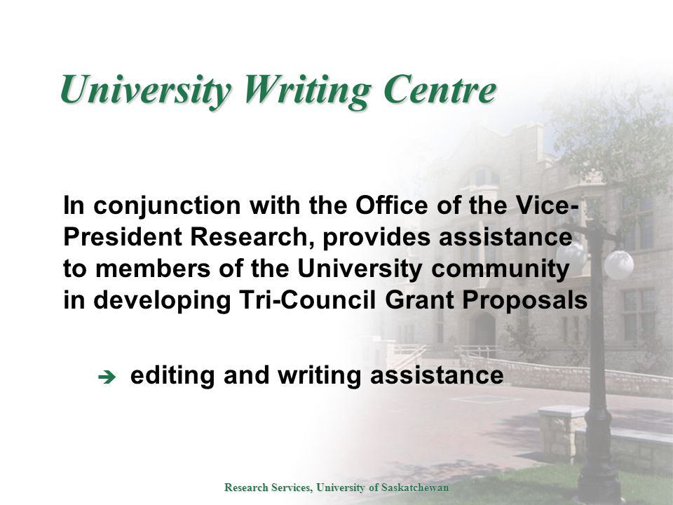 Research Services, University of Saskatchewan University Writing Centre In conjunction with the Office of the Vice- President Research, provides assistance to members of the University community in developing Tri-Council Grant Proposals  editing and writing assistance