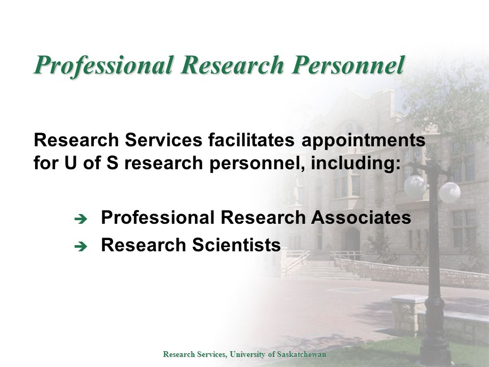 Research Services, University of Saskatchewan Professional Research Personnel Research Services facilitates appointments for U of S research personnel, including:  Professional Research Associates  Research Scientists