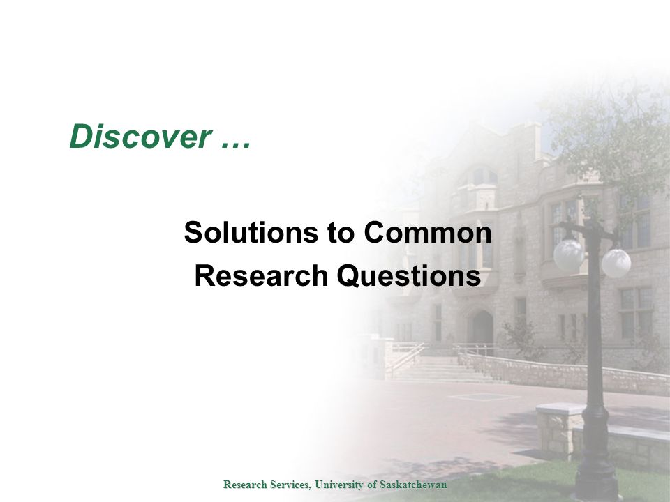 Research Services, University of Saskatchewan Discover … Solutions to Common Research Questions