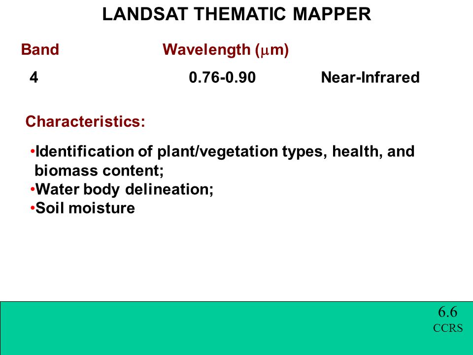 Band Wavelength (  m) LANDSAT THEMATIC MAPPER Characteristics: 4 0.76-0.90 Near-Infrared Identification of plant/vegetation types, health, and biomass content; Water body delineation; Soil moisture 6.6 CCRS