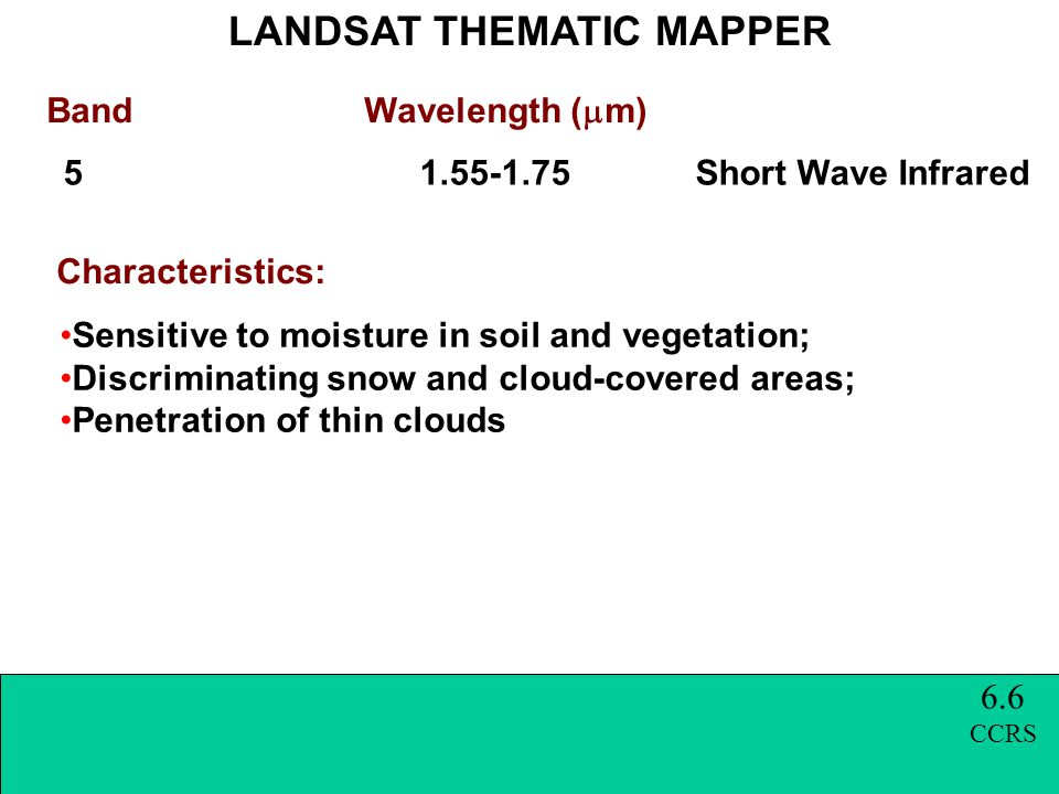 Band Wavelength (  m) LANDSAT THEMATIC MAPPER Characteristics: 5 1.55-1.75 Short Wave Infrared Sensitive to moisture in soil and vegetation; Discriminating snow and cloud-covered areas; Penetration of thin clouds 6.6 CCRS