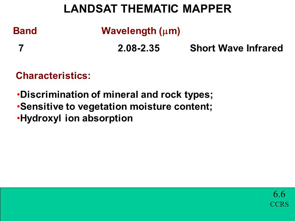 Band Wavelength (  m) LANDSAT THEMATIC MAPPER Characteristics: 7 2.08-2.35 Short Wave Infrared Discrimination of mineral and rock types; Sensitive to vegetation moisture content; Hydroxyl ion absorption 6.6 CCRS