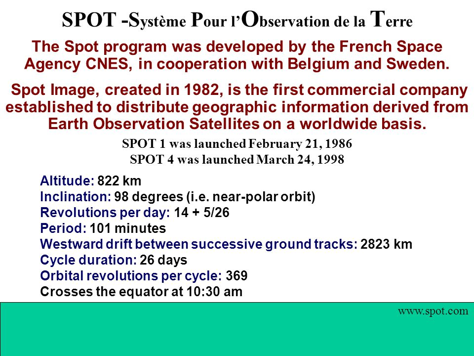 SPOT -S ystème P our l' O bservation de la T erre www.spot.com The Spot program was developed by the French Space Agency CNES, in cooperation with Belgium and Sweden.