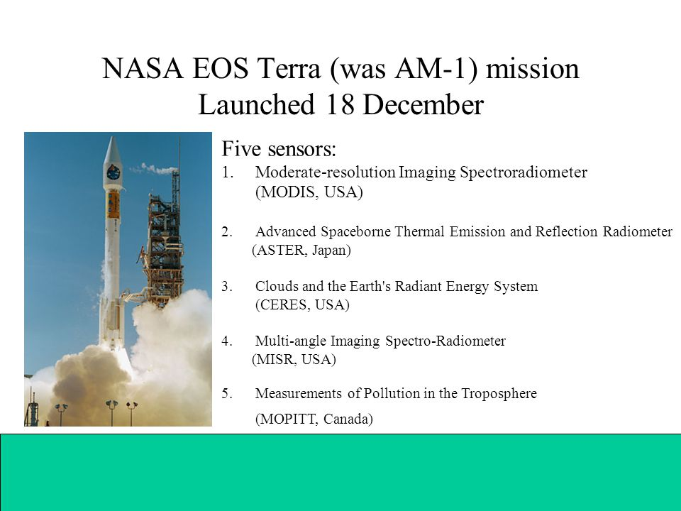 NASA EOS Terra (was AM-1) mission Launched 18 December Five sensors: 1.Moderate-resolution Imaging Spectroradiometer (MODIS, USA) 2.Advanced Spaceborne Thermal Emission and Reflection Radiometer (ASTER, Japan) 3.Clouds and the Earth s Radiant Energy System (CERES, USA) 4.Multi-angle Imaging Spectro-Radiometer (MISR, USA) 5.Measurements of Pollution in the Troposphere (MOPITT, Canada)