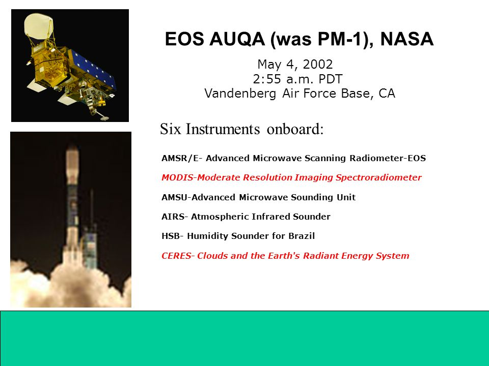 AMSR/E- Advanced Microwave Scanning Radiometer-EOS MODIS-Moderate Resolution Imaging Spectroradiometer AMSU-Advanced Microwave Sounding Unit AIRS- Atmospheric Infrared Sounder HSB- Humidity Sounder for Brazil CERES- Clouds and the Earth s Radiant Energy System EOS AUQA (was PM-1), NASA Six Instruments onboard: May 4, 2002 2:55 a.m.
