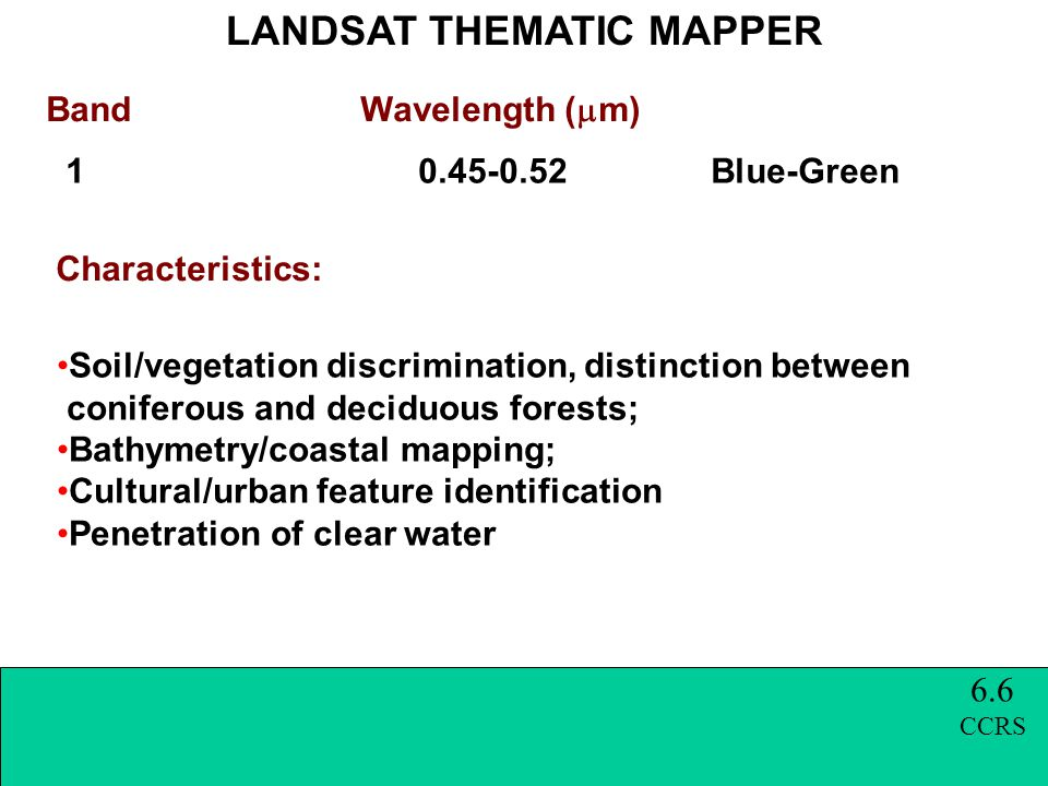 Band Wavelength (  m) 1 0.45-0.52 Blue-Green LANDSAT THEMATIC MAPPER Characteristics: Soil/vegetation discrimination, distinction between coniferous and deciduous forests; Bathymetry/coastal mapping; Cultural/urban feature identification Penetration of clear water 6.6 CCRS