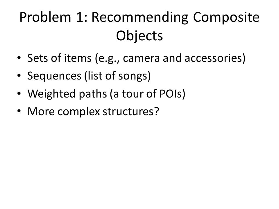 Problem 1: Recommending Composite Objects Sets of items (e.g., camera and accessories) Sequences (list of songs) Weighted paths (a tour of POIs) More complex structures?