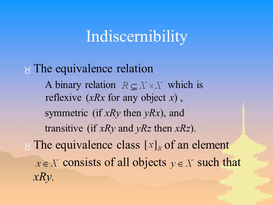 Indiscernibility _ The equivalence relation A binary relation which is reflexive (xRx for any object x), symmetric (if xRy then yRx), and transitive (if xRy and yRz then xRz).