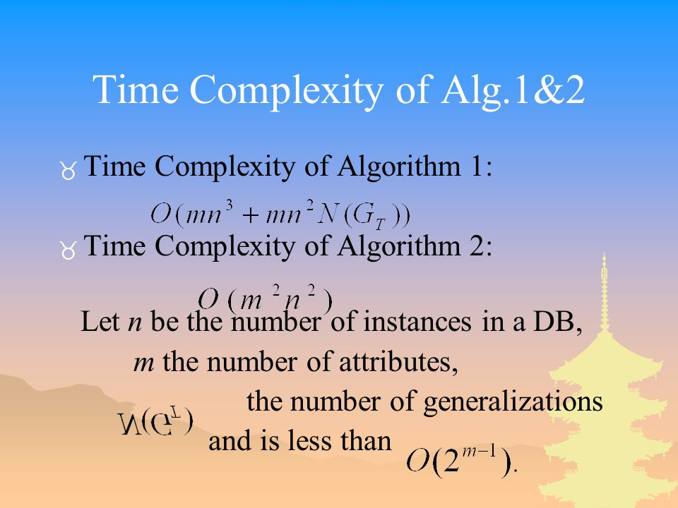 Time Complexity of Alg.1&2 _ Time Complexity of Algorithm 1: _ Time Complexity of Algorithm 2: Let n be the number of instances in a DB, m the number of attributes, the number of generalizations and is less than