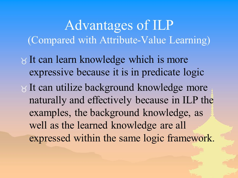 Advantages of ILP (Compared with Attribute-Value Learning) _ It can learn knowledge which is more expressive because it is in predicate logic _ It can utilize background knowledge more naturally and effectively because in ILP the examples, the background knowledge, as well as the learned knowledge are all expressed within the same logic framework.
