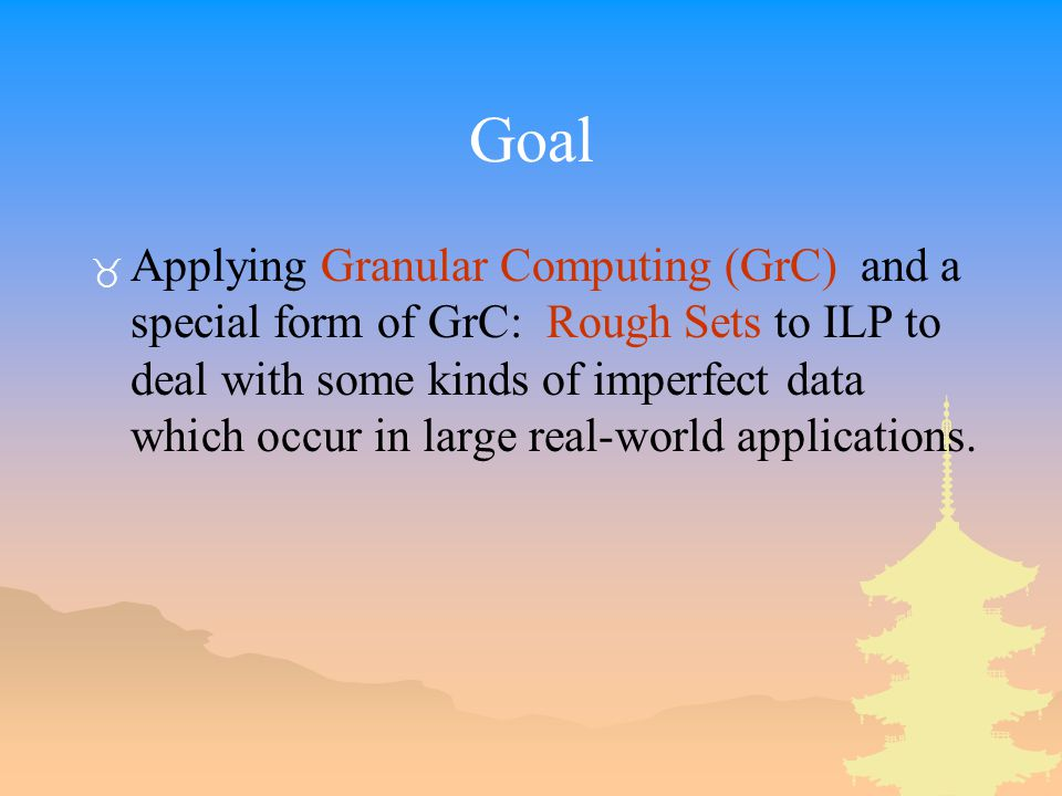 Goal _ Applying Granular Computing (GrC) and a special form of GrC: Rough Sets to ILP to deal with some kinds of imperfect data which occur in large real-world applications.
