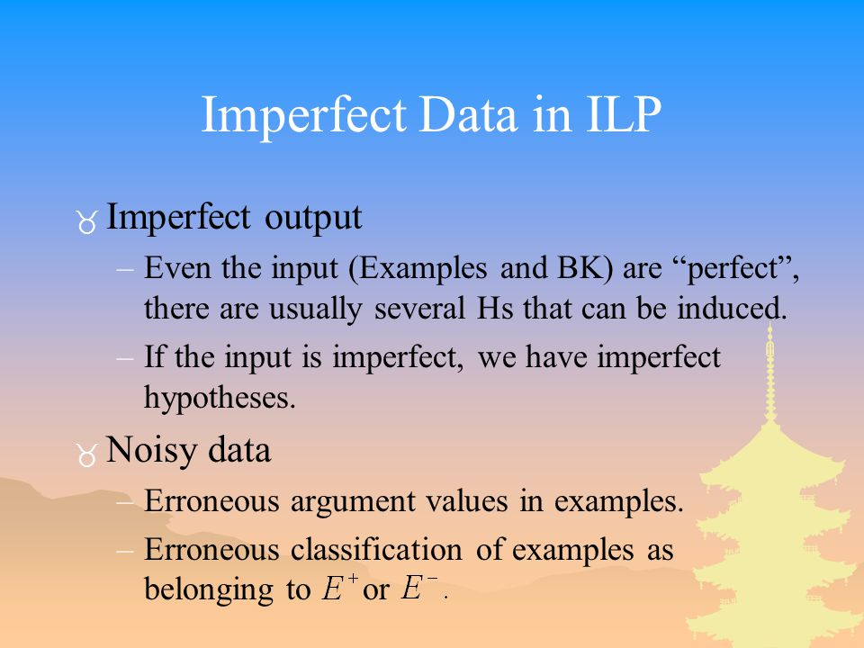 Imperfect Data in ILP _ Imperfect output –Even the input (Examples and BK) are perfect , there are usually several Hs that can be induced.