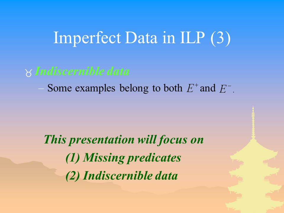 Imperfect Data in ILP (3) _ Indiscernible data –Some examples belong to both and This presentation will focus on (1) Missing predicates (2) Indiscernible data