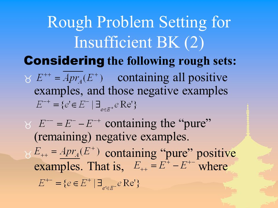 Rough Problem Setting for Insufficient BK (2) Considering the following rough sets: _ containing all positive examples, and those negative examples _ containing the pure (remaining) negative examples.