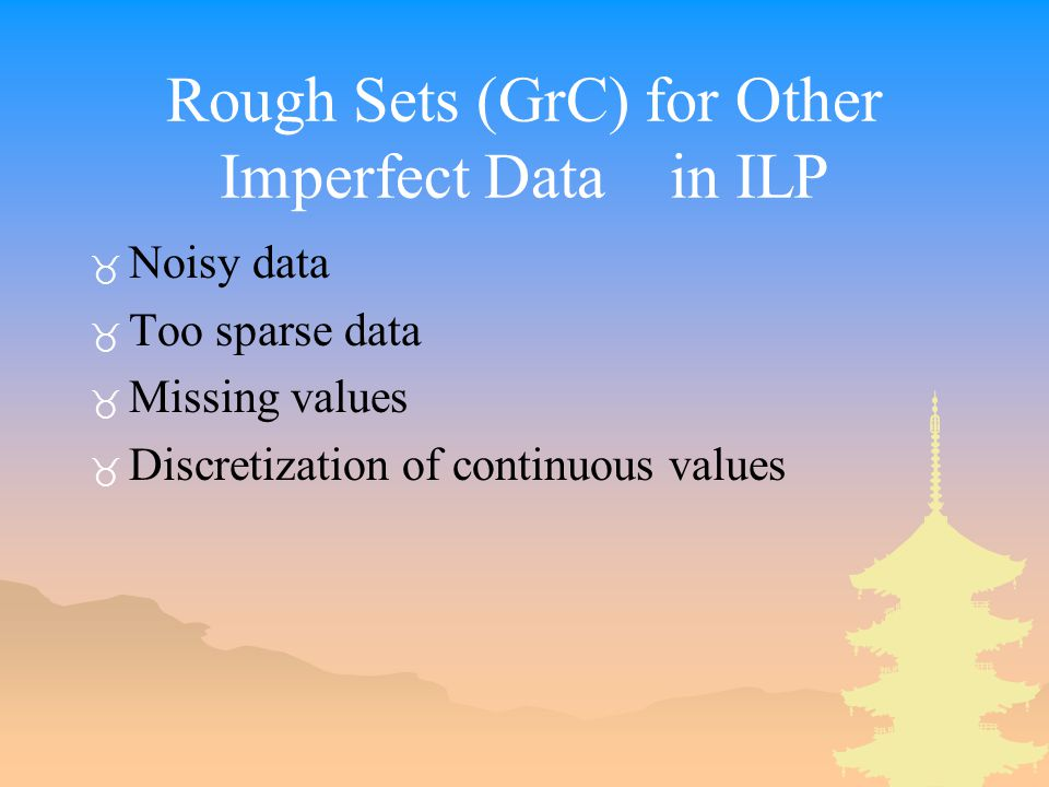 Rough Sets (GrC) for Other Imperfect Data in ILP _ Noisy data _ Too sparse data _ Missing values _ Discretization of continuous values