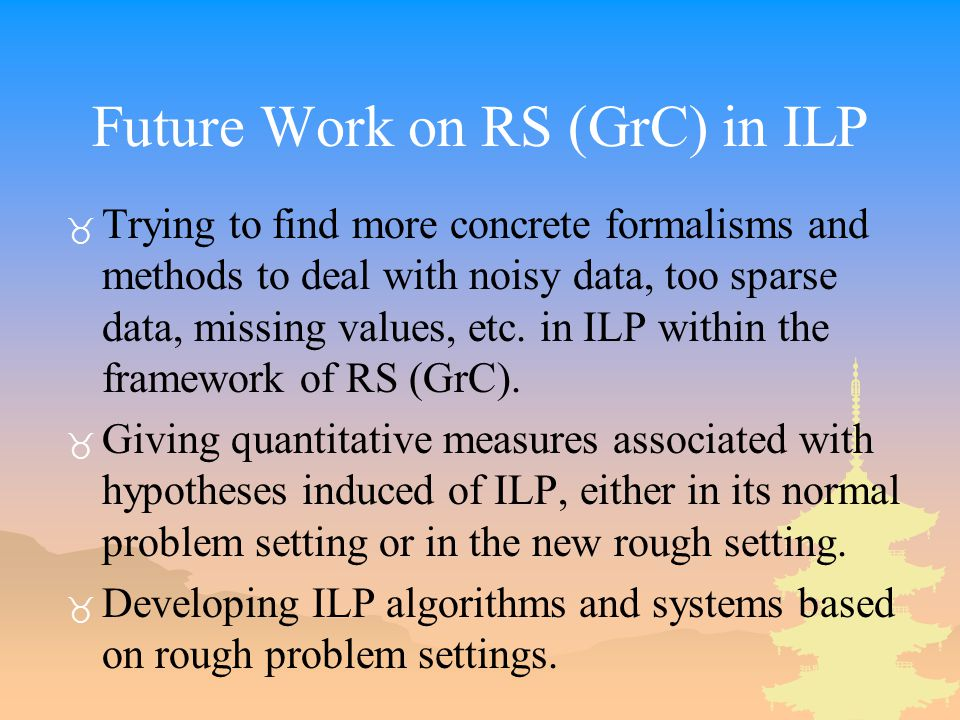 Future Work on RS (GrC) in ILP _ Trying to find more concrete formalisms and methods to deal with noisy data, too sparse data, missing values, etc.