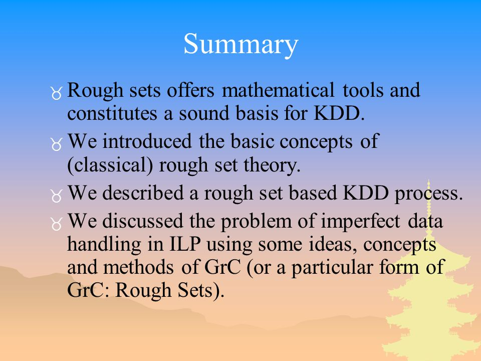 Summary _ Rough sets offers mathematical tools and constitutes a sound basis for KDD.