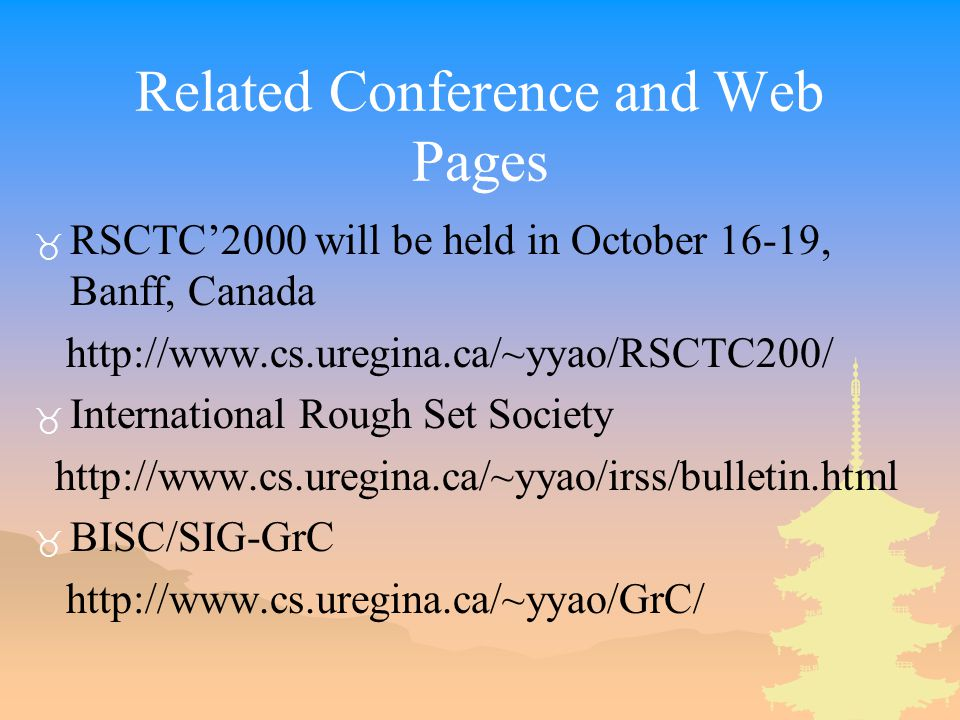 Related Conference and Web Pages _ RSCTC'2000 will be held in October 16-19, Banff, Canada http://www.cs.uregina.ca/~yyao/RSCTC200/ _ International Rough Set Society http://www.cs.uregina.ca/~yyao/irss/bulletin.html _ BISC/SIG-GrC http://www.cs.uregina.ca/~yyao/GrC/