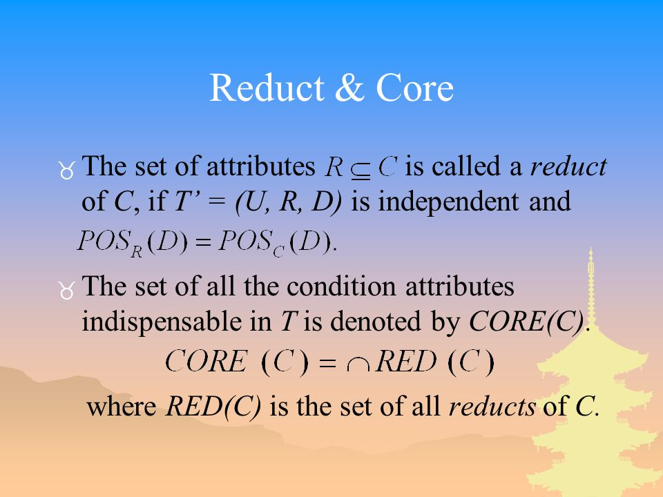 Reduct & Core _ The set of attributes is called a reduct of C, if T' = (U, R, D) is independent and _ The set of all the condition attributes indispensable in T is denoted by CORE(C).